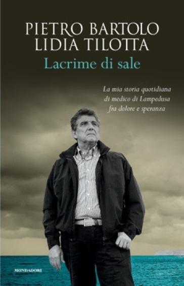 Lacrime di sale. La mia storia quotidiana di medico di Lampedusa fra dolore e speranza - Pietro Bartolo pdf epub