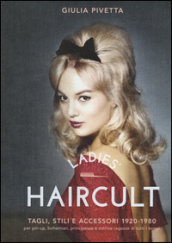 Ladies  haircult. Tagli, stili e accessori 1920-1980 per pin-up, bohemian, principesse e cattive ragazze di tutti i tempi. Ediz. illustrata