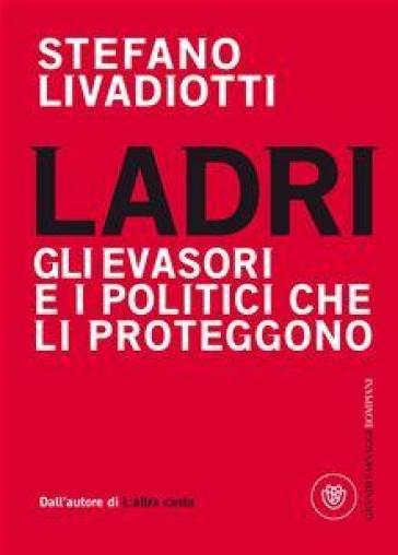 Ladri. Gli evasori e i politici che li proteggono - Stefano Livadiotti |