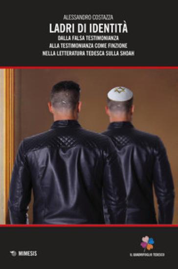 Ladri di identità. Dalla falsa testimonianza alla testimonianza come finzione nella letteratura tedesca sulla Shoah - Alessandro Costazza |