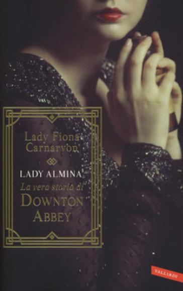 Lady Almina. La vera storia di Downton Abbey - Fiona Carnarvon | Thecosgala.com