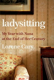 Ladysitting: My Year with Nana at the End of Her Century