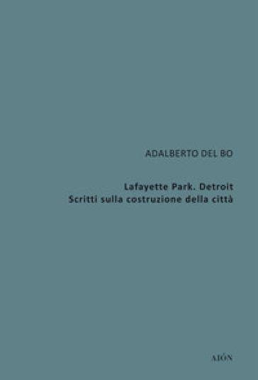 Lafayette Park. Detroit. Scritti sulla costruzione della città - Adalberto Del Bo | Jonathanterrington.com