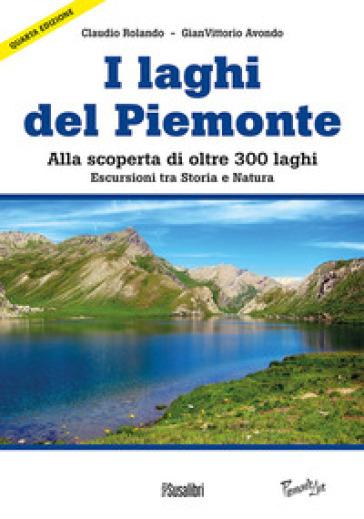 Laghi del Piemonte. Alla scoperta di oltre 300 laghi. Escursioni tra storia e natura - Claudio Rolando  
