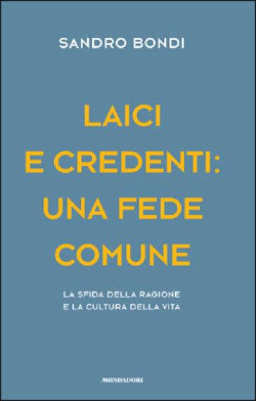 Laici e credenti: una fede comune. La sfida della ragione e la cultura della vita - Sandro Bondi |