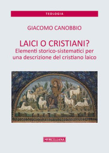 Laici o cristiani? Elementi storico-sistematici per una descrizione del cristiano laico - Giacomo Canobbio |
