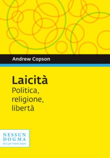 Laicità. Politica, religione, libertà - Andrew Copson  