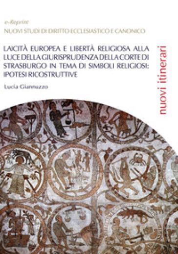 Laicità europea e libertà religiosa alla luce della giurisprudenza della Corte di Strasburgo in tema di simboli religiosi: ipotesi ricostruttive - Lucia Giannuzzo |