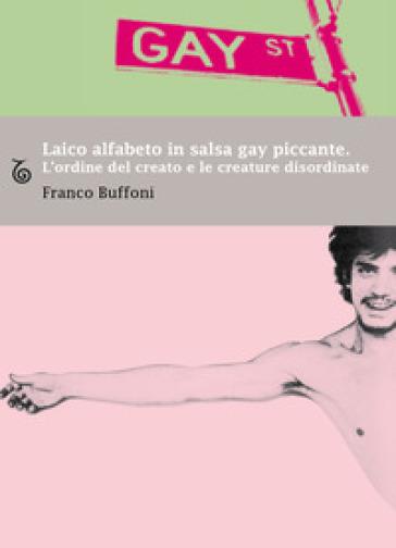 Laico alfabeto in salsa gay piccante. L'ordine del creato e le creature disordinate - Franco Buffoni |
