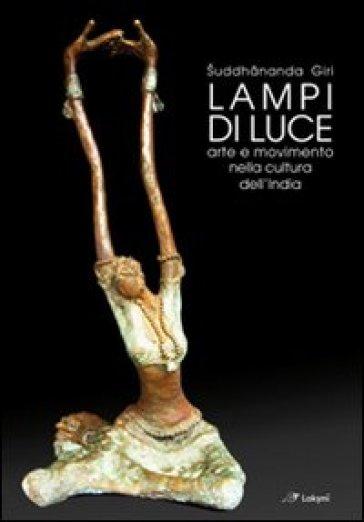 Lampi di luce. Arte e movimento nella cultura dell'India - Suddhananda Giri |