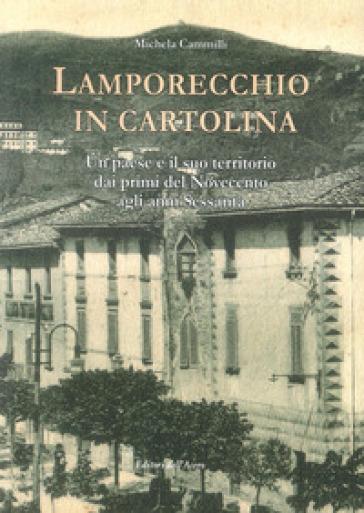 Lamporecchio in cartolina. Un paese e il suo territorio dai primi del novecento agli anni sessanta - Michela Cammilli |