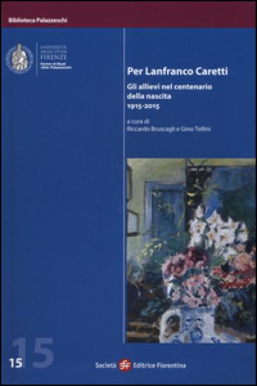 Per Lanfranco Caretti. Gli allievi nel centenario della nascita 1915-2015 - R. Bruscagli |