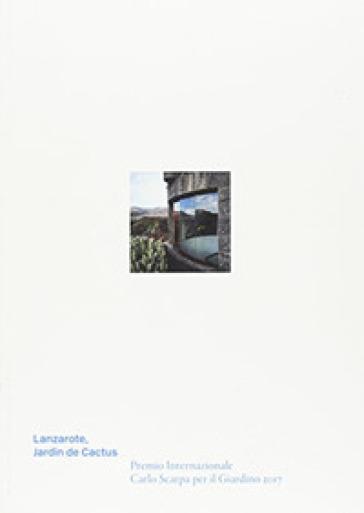Lanzarote, Jardin de Cactus. Premio Internazionale Carlo Scarpa per il Giardino 2017. Ediz. illustrata