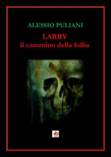 Larry. Il cammino della follia - Alessio Puliani |
