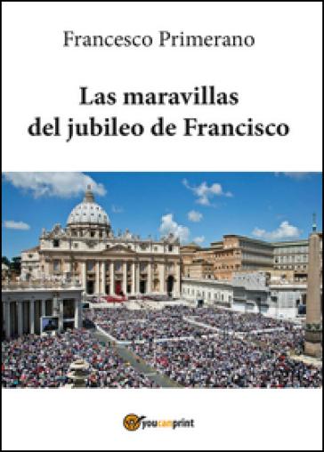 Las maravillas del jubileo de Francisco - Francesco Primerano |