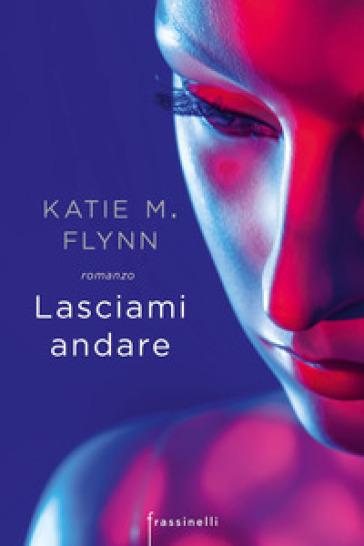Lasciami andare - Katie M. Flynn | Rochesterscifianimecon.com