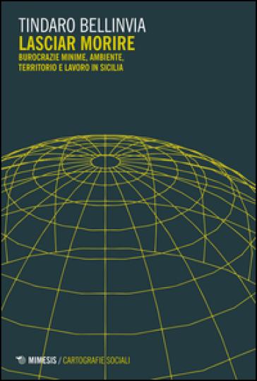 Lasciar morire. Burocrazie minime, ambiente, territorio e lavoro in Sicilia - Tindaro Bellinvia pdf epub