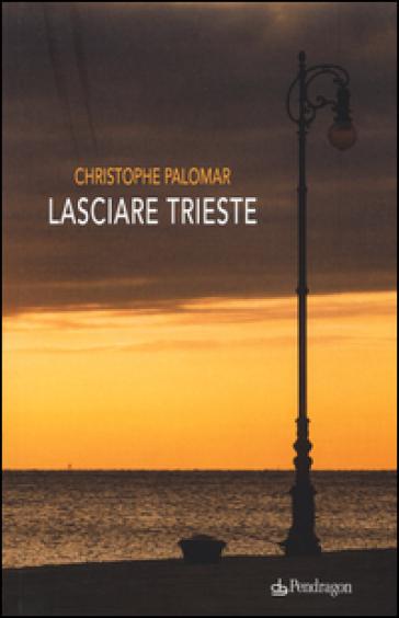 Lasciare Trieste - Christophe Palomar  