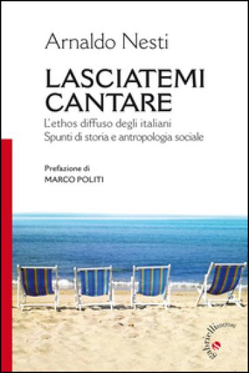Lasciatemi cantare. L'ethos diffuso degli italiani. Spunti di storia e antropologia sociale - Arnaldo Nesti pdf epub