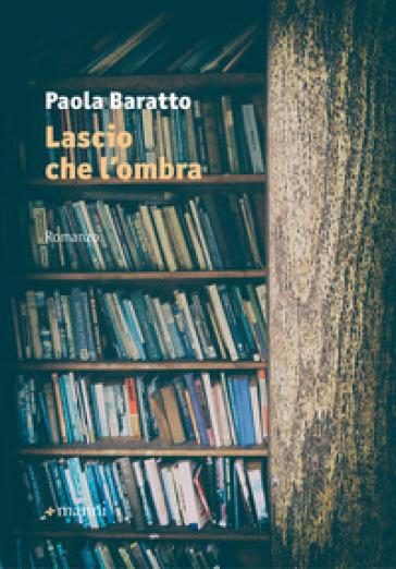 Lascio che l'ombra - Paola Baratto |