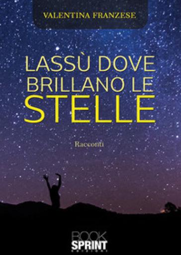 Lassù dove brillano le stelle - Valentina Franzese  