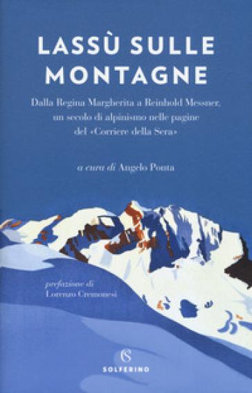 Lassù sulle montagne. Dalla regina Margherita a Reinhold Messner, un secolo di alpinismo nelle pagine del «Corriere della Sera» - A. Ponta | Rochesterscifianimecon.com