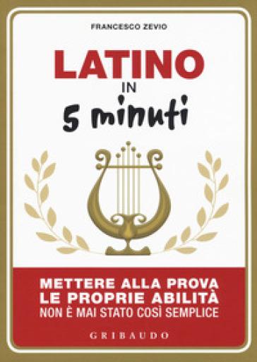 Latino in 5 minuti. Mettere alla prova le proprie abilità non è mai stato così semplice - Francesco Zevio |
