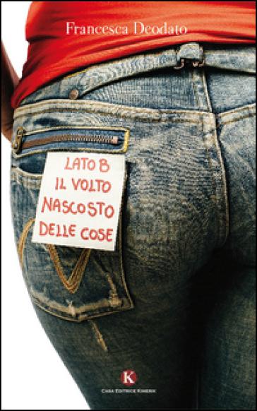 Lato B. Il volto nascosto delle cose - Francesca Deodato |