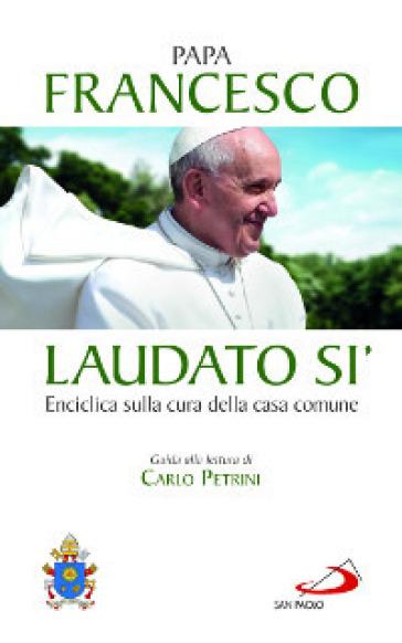 Laudato si'. Enciclica sulla cura della casa comune. Guida alla lettura di Carlo Petrini - Papa Francesco (Jorge Mario Bergoglio) |