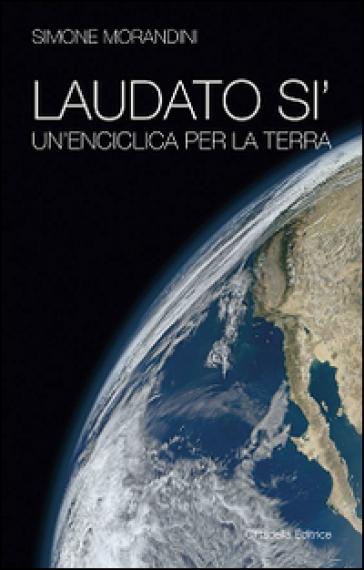 Laudato si'. Un'enciclica per la terra - Simone Morandini | Rochesterscifianimecon.com