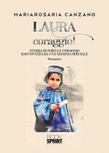 Laura coraggio! Storia di forza e coraggio raccontata da una mamma speciale - Mariarosaria Canzano |