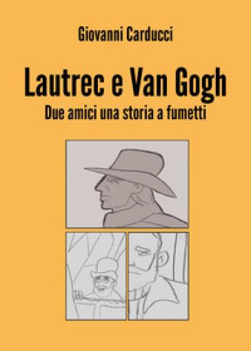 Lautrec e Van Gogh. Due amici, una storia a fumetti - Giovanni Carducci | Rochesterscifianimecon.com