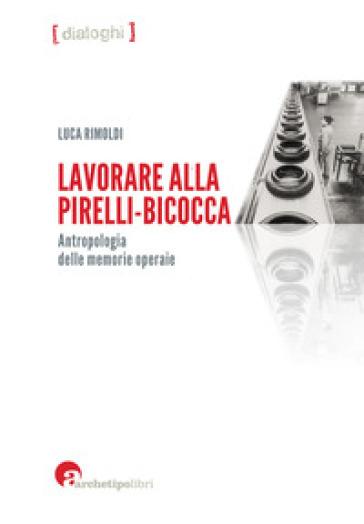 Lavorare alla Pirelli-Bicocca. Antropologia delle memorie operaie - Luca Rimoldi | Jonathanterrington.com