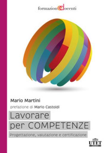 Lavorare per competenze. Progettazione, valutazione e certificazione - Mario Martini |