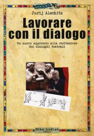 Lavorare con il dialogo. Un nuovo approccio alla recitazione dei dialoghi teatrali - Jurij Alschitz |