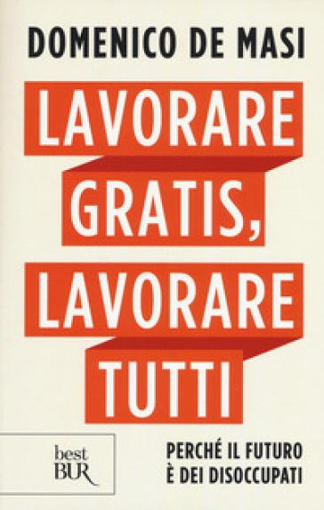 Lavorare gratis, lavorare tutti. Perché il futuro è dei disoccupati - Domenico De Masi |