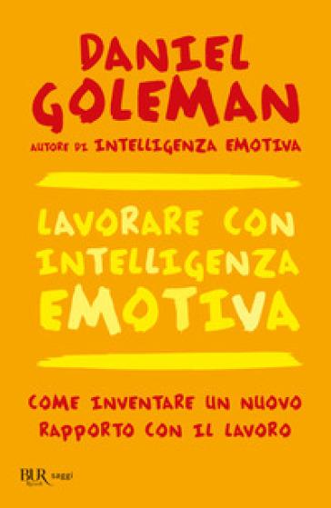 Lavorare con intelligenza emotiva. Come inventare un nuovo rapporto con il lavoro - Daniel Goleman |