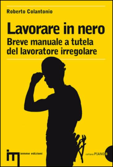 Lavorare in nero. Breve manuale a tutela del lavoratore irregolare - Roberto Colantonio   Ericsfund.org
