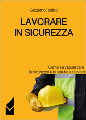 Lavorare in sicurezza. Come salvaguardare la sicurezza e la salute sul lavoro - Graziano Rubbo | Jonathanterrington.com
