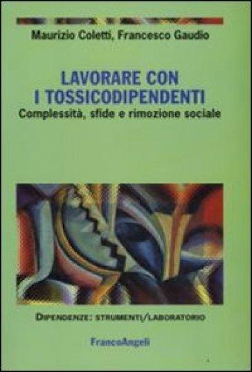 Lavorare con i tossicodipendenti. Complessità, sfide e rimozione sociale - Maurizio Coletti  