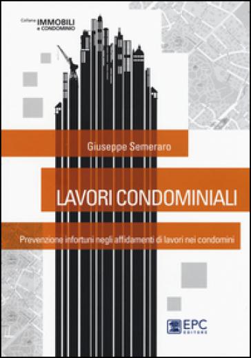 Lavori condominiali. Prevenzione infortuni negli affidamenti di lavori nei condomini - Giuseppe Semeraro  