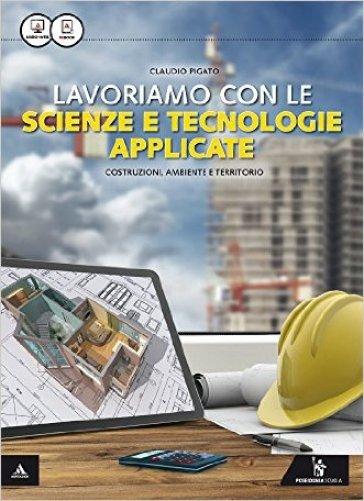 Lavoriamo con le scienze e tecnologie applicate. Per le Scuole superiori. Con e-book. Con espansione online - Claudio Pigato |