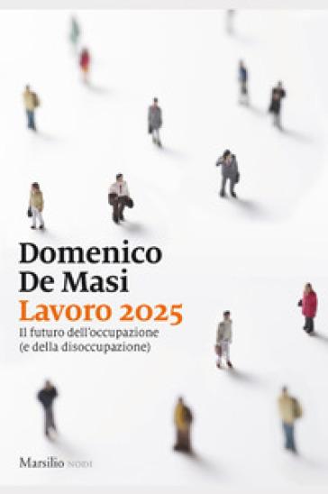 Lavoro 2025. Il futuro dell'occupazione (e della disoccupazione) - Domenico De Masi | Thecosgala.com