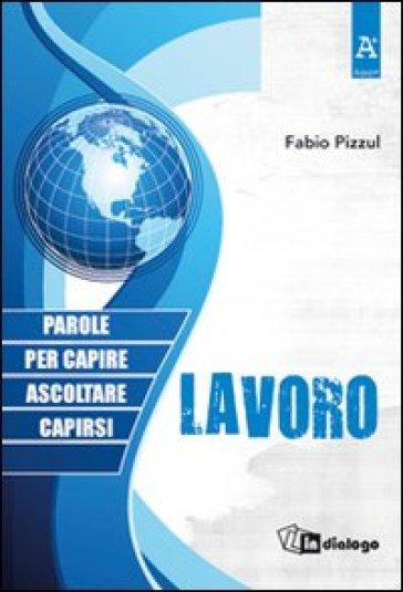 Lavoro. Parole per capire, ascoltare, capirsi - Fabio Pizzul |
