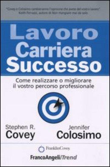 Lavoro carriera successo. Come realizzare o migliorare il vostro percorso professionale - Stephen R. Covey | Thecosgala.com