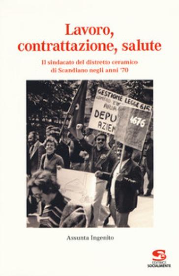 Lavoro, contrattazione, salute. Il sindacato del distretto ceramico di Scandiano negli anni '70 - Assunta Ingenito |