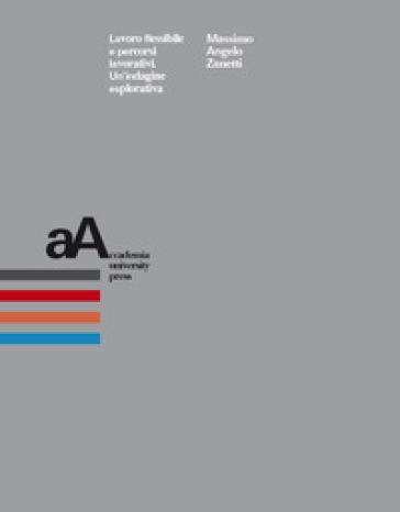 Lavoro flessibile e percorsi lavorativi. Un'indagine esplorativa - Massimo Angelo Zanetti  