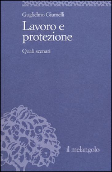 Lavoro e protezione. Quali scenari - Guglielmo Giumelli |