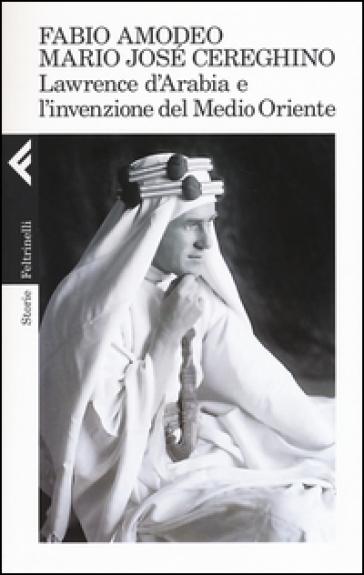 Lawrence d'Arabia e l'invenzione del Medio Oriente - Fabio Amodeo |