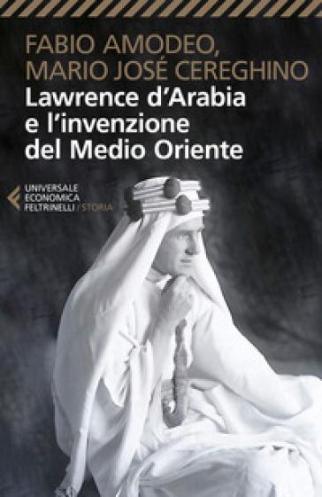 Lawrence d'Arabia e l'invenzione del Medio Oriente - Fabio Amodeo | Rochesterscifianimecon.com